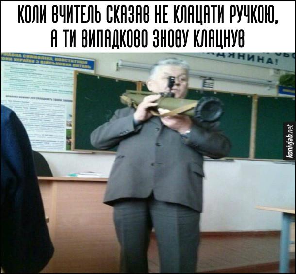 Прикол Довів вчителя. Коли вчитель сказав не клацати ручкою, а ти випадково знову клацнув. Вчитель вийняв гранатомет і націлився