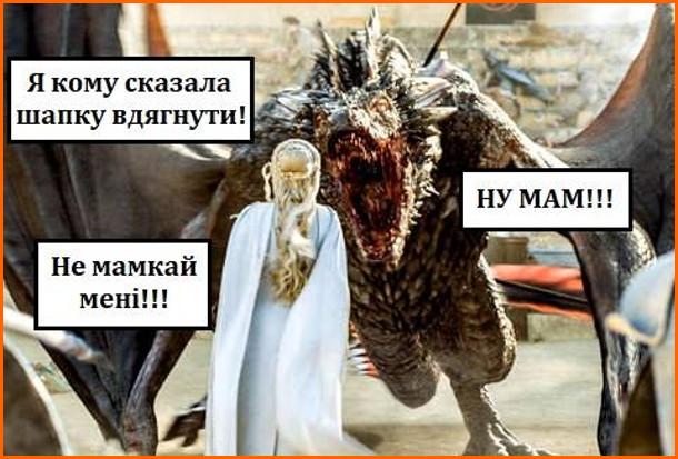 Мем Гра престолів. Дейєнеріс Таргарієн до дракона: - Я кому казала шапку вдягнути! Дракон: - Ну мам!!! Дейєнеріс: - Не мамкай мені