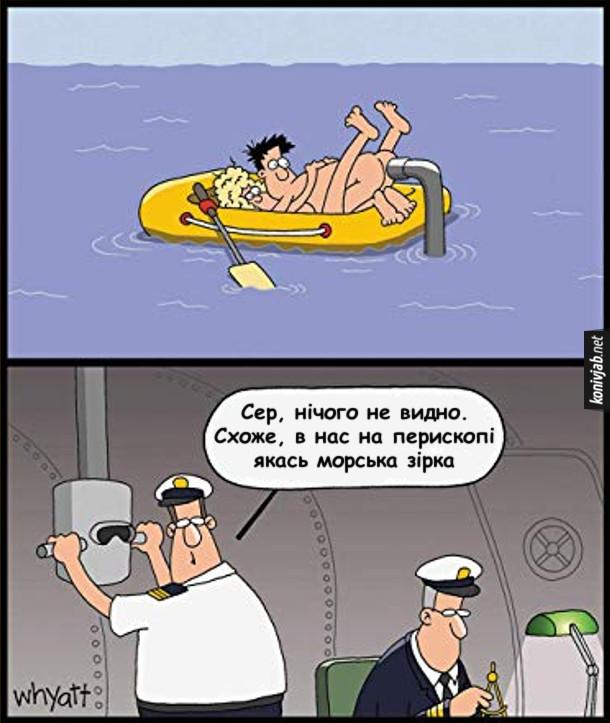 Жарт про підводний човен. Посеред моря голі дівчина і хлопець кохаються в човні. Тут з води підіймається перископ, направлений прямо хлопцеві в дупу. В цей час в субмарині офіцер дивиться в перескоп і доповідає капітану: - Сер, нічого не видно. Схоже, в нас на перископі якась морська зірка