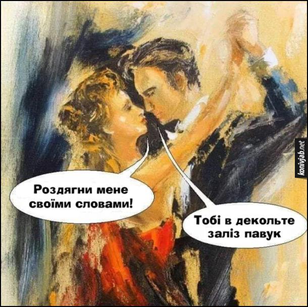 Прикол Романтичні слова. Під час романтичного танцю дівчина каже: - Роздягни мене своїми словами! Хлопець: - Тобі в декольте заліз павук