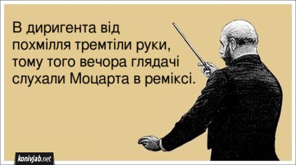 Анекдот про диригента. В диригента від похмілля тремтіли руки, тому того вечора глядачі слухали Моцарта в реміксі.