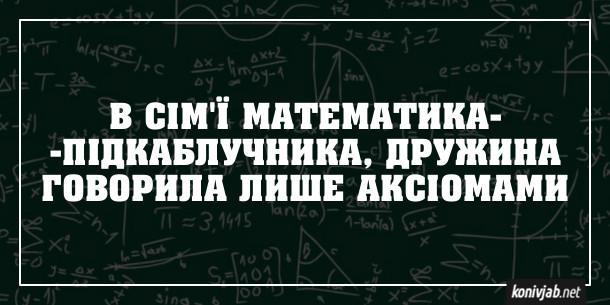 Анекдот про підкаблучника. В сім'ї математика-підкаблучника, дружина говорила лише аксіомами