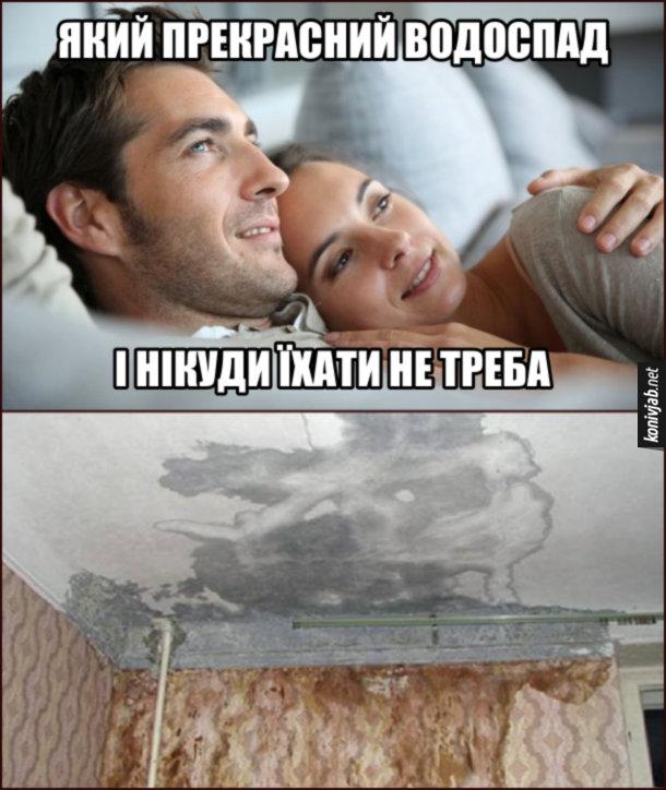 Прикол Протікає стеля. Подружжя лежить в ліжку і дивляться на те, як зі стелі капає вода. - Який прекрасний водоспад. - І нікуди їхати не треба