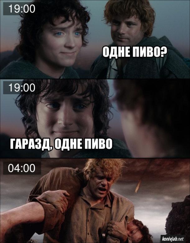 Мем Володар перснів. О 19:00 Сем питає: - Одне пиво? Фродо: - Гаразд, одне пиво. А вже о 4:00 п'янючий Сем несе Фродо, який вже відключився