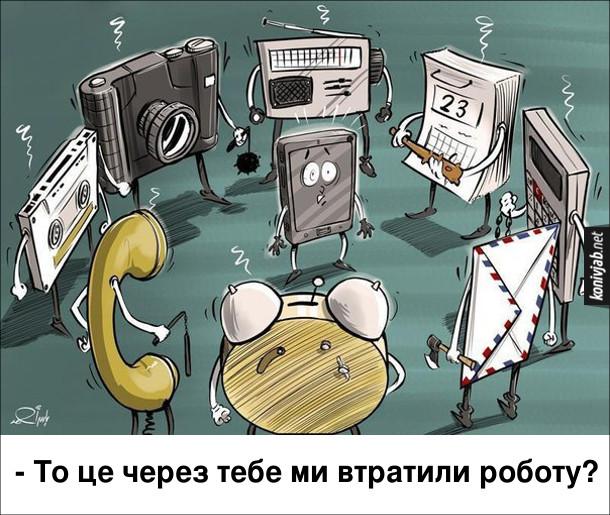 Смішний малюнок про смартфон. Фотоапарат, радіоприймач, календар, калькулятор, потовий конверт, будильник, провідний телефон, аудіокасета, всі з холодною зброєю в руках, оточили смартфон і питають: - То це через тебе ми втратили роботу?
