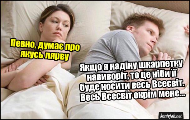 Мем про шкарпетку. Дружина з чоловіком лежать в ліжку. Дружина скоса глянула на чоловіка і думає: - Певно, думає про якусь лярву. В цей час чоловік думає: - Якщо я надіну шкарпетку навиворіт, то це ніби її буде носити весь Всесвіт. Весь Всесвіт окрім мене...