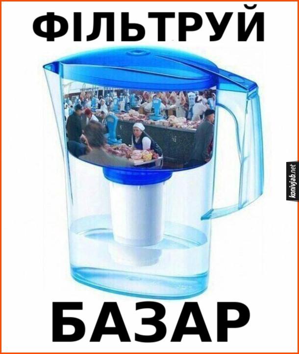 Прикол-каламбур Що означає фільтруй базар. Показано буквально базар (ринок) крізь фільтр для води