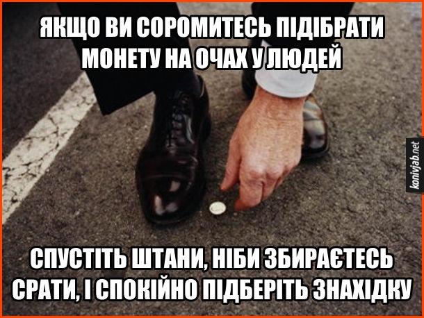 Прикол Підняти монету. Якщо ви соромитесь підібрати монету на очах людей, спустіть штани, ніби збираєтесь срати і спокійно підберіть знахідку