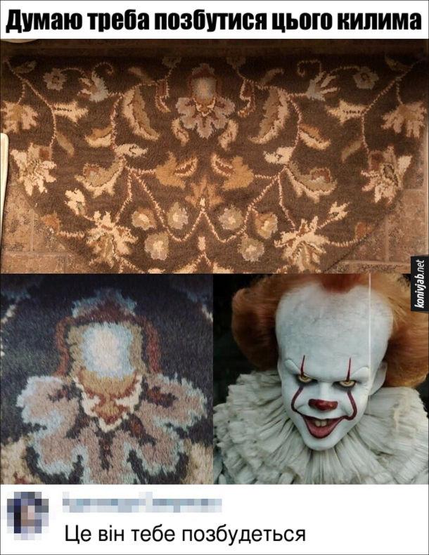 """Жарт про килим. Розгледів на килимі серед візерунків щось подібне на клоуна з фільму жахів """"Воно"""". Думаю треба позбутися цього килима. Коментар: Це він тебе позбудеться"""