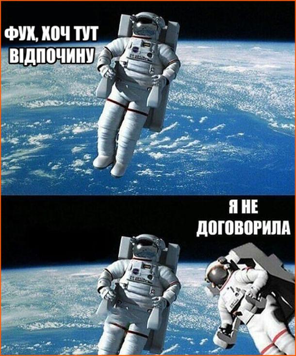 Прикол у відкритому космосі. Космонавт: - Фух, хоч тут відпочину. До нього наближається дружина (також в скафандрі): - Я не договорила