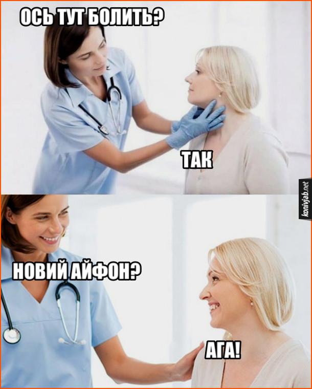 Жарт про новий айфон. Лікар мацає шию: - Ось тут болить? Пацієнтка: - Так. Лікар: - Новий айфон? Пацієнтка: - Ага!