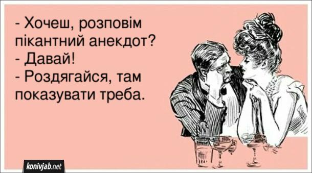 - Хочеш, розповім пікантний анекдот? - Давай! - Роздягайся, там показувати треба.