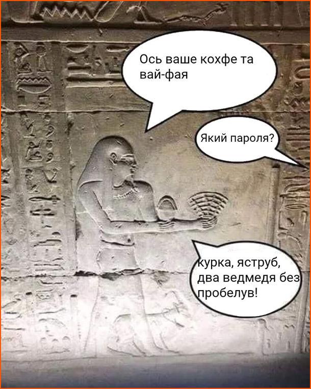 Жарт про Стародавній Єгипет. Стародавньоєгипетське кафе. Офіціянт: - Ось ваше кокфе та вай-фая. Клієнт: - Який пароля? Офіціянт: - Курка, яструб, два ведмедя без пробелув!