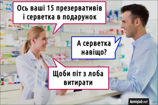 Анекдот Купівля презервативів. Аптекарка: - Ось ваші 15 презервативів і серветка в подарунок. Покупець: - А серветка навіщо? Аптекарка: - Щоби піт з лоба витирати