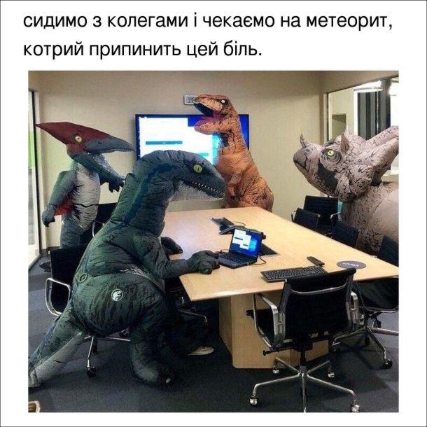 Прикол в офісі. Співробітники в костюмах динозаврів. Сидимо з колегами і чекаємо на метеорий, котрий припинить цей біль.