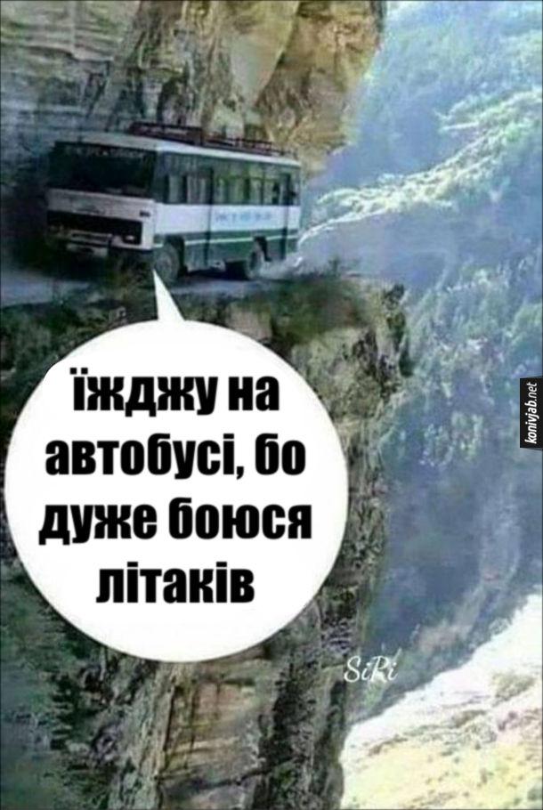 Прикол Аерофобія. Автобус їде небезпечною дорогою над проваллям. Один з пасажирів: - Їжджу на автобусі, бо дуже боюся літаків