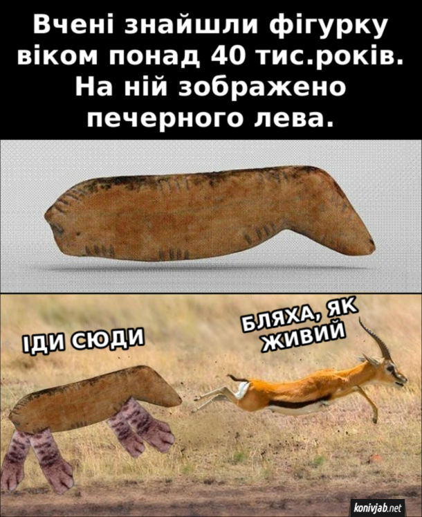 Прикол Археологічна знахідка. Вчені знайшли фігурку віком понад 40 тис.років. На ній зображено печерного лева. Лев: - Іди сюди. Антилопа: - Бляха, як живий