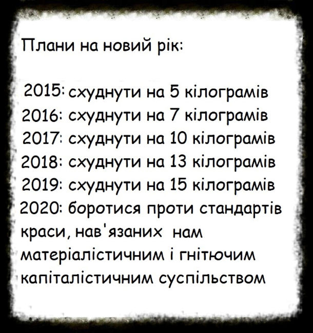 Плани на новий рік: 2015: схуднути на 5 кілограмів. 2016: схуднути на 7 кілограмів. 2017: схуднути на 10 кілограмів. 2018: схуднути на 13 кілограмів. 2019: схуднути на 15 кілограмів. 2020: боротися проти стандартів краси, нав'язаних нам матеріалістичним і гнітючим капіталістичним суспільством.
