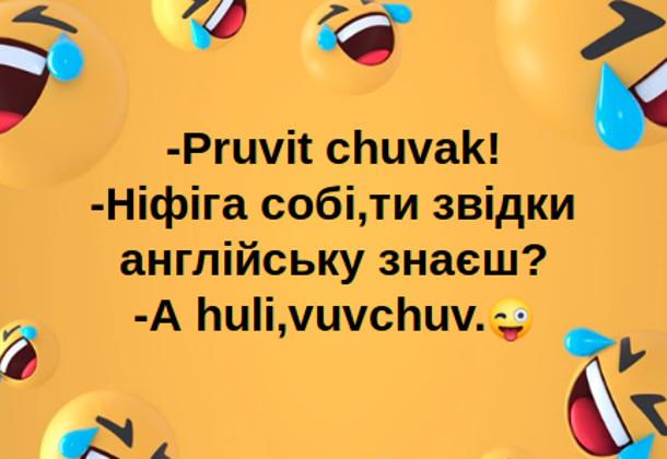Анекдот про знання англійської мови. - Pruvit chuvak! - Ніфіга собі, ти звідки англійську знаєш? - A huli, vuvchuv.
