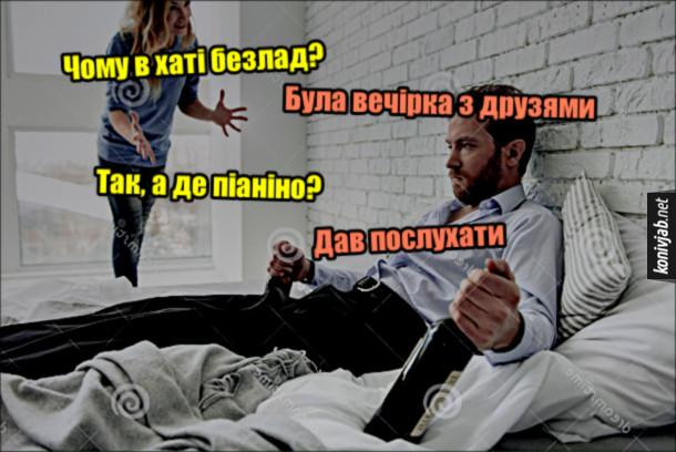 Прикол Приїхала дружина додому і питає чоловіка: - Чому в хаті безлад? Чоловік: - Була вечірка з друзями. Дружина: - Так, а де піаніно? Чоловік: - Дав послухати.