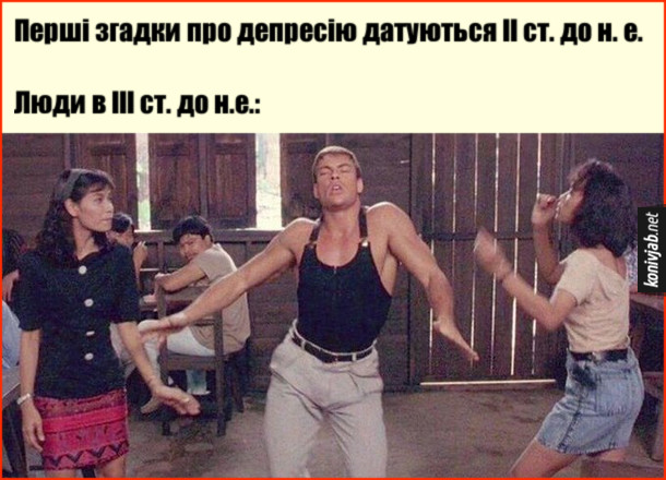 """Мем про депресію. Перші згадки про депресію датуються ІІ ст. до н. е. Люди в ІІІ ст. до н.е.: (кадр з фільму """"Кікбоксер"""", де Ван Дам танцює з дівчатами)"""