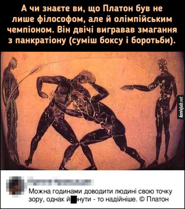Жарт про Платона. А чи знаєте ви, що Платон був не лише філософом, але й олімпійським чемпіоном. Він двічі вигравав змагання з панкратіону (суміш боксу і боротьби).