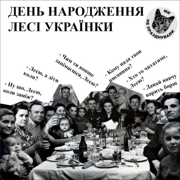 """Мем День народження Лесі Українки. Зібралися родичі. """"Ну шо, Лесю, коли заміж?"""" """"Лесю, а діти коли?"""" """"Чим ти вопще занімаєшся, Лесю?"""" """"Кому нада твоя писанина?"""" """"Хто то читатиме, Лесю?"""" """"Давай навчу варить борщ"""""""