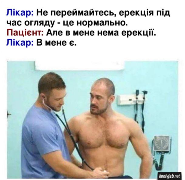 Прикол про медогляд. Лікар: Не переймайтесь, ерекція під час огляду - це нормально. Пацієнт: Але в мене нема ерекції. Лікар: В мене є.
