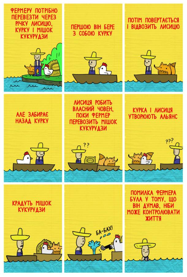 Смішний комікс Як перевезти курку лисицю і мішок кукурудзи. Фермеру потрібно перевезти через річку лисицю, курку і мішок кукурудзи. Першою він бере з собою курку. Потім повертається і відвозить лисицю. Але забирає назад курку. Лисиця робить власний човен, поки фермер перевозить мішок кукурудзи. Курка і лисиця утворюють альянс. Крадуть мішок картоплі. Крадуть мішок кукурудзи. Помилка фермера була у тому, що він думав, ніби може контролювати життя.
