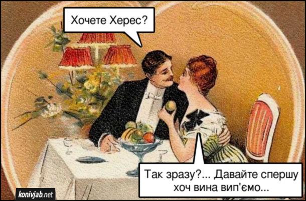 Жарт про Херес. Романтична вечеря. Він: - Хочете Херес? Вона: - Так зразу?... Давайте спершу хоч вина вип'ємо...