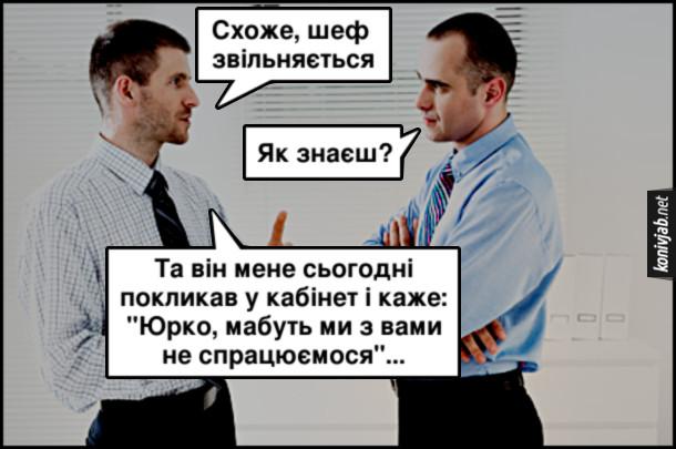 """Жарт Шеф звільняється. Розмовляють двоє офісних працівників. - Схоже, шеф звільняється. - Як знаєш? - Та він мене сьогодні покликав у кабінет і каже: """"Юрко, мабуть ми з вами не спрацюємося""""..."""