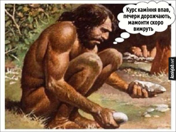 Прикол Неандерталець добуває вогонь і бідкається: - Курс каміння впав, печери дорожчають, мамонти скоро вимруть