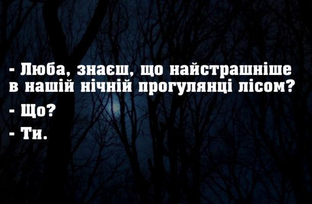 Анекдот Прогулянка нічним лісом. - Люба, знаєш, що найстрашніше в нашій нічній прогулянці лісом? - Що? - Ти.