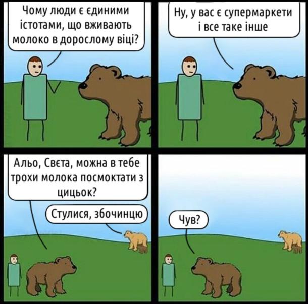 Смішний комікс про молоко. Чоловік до ведмедя: - Чому люди є єдиними істотами, що вживають молоко в дорослому віці? Ведмідь: - Ну, у вас є супермаркети і все таке інше. (і звертається до ведмедихи) Альо, Свєта, можна в тебе трохи молока посмоктати з цицьок? Ведмедиха: - Стулися, збочинцю. Ведмідь: - Чув?