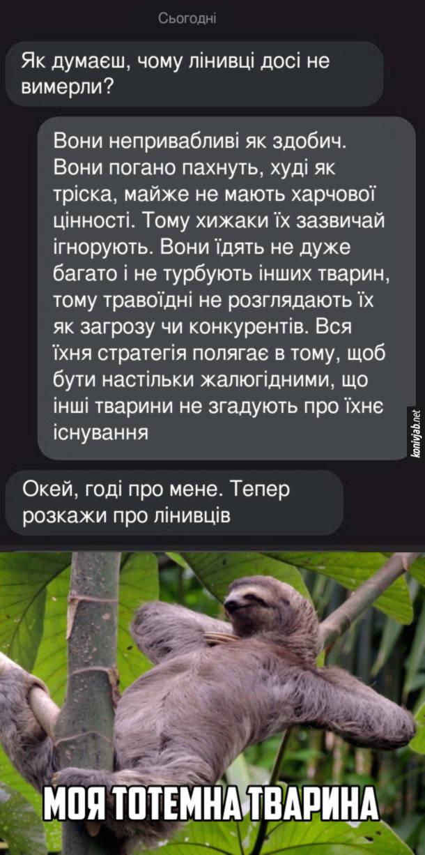 Жарт про лінивців. Як думаєш, чому лінивці досі не вимерли? - Вони непривабливі як здобич. Вони погано пахнуть, худі як тріска, майже не мають харчової цінності. Тому хижаки їх зазвичай ігнорують. Вони їдять не дуже багато і не турбують інших тварин, тому травоїдні не розглядають їх як загрозу чи конкурентів. Вся їхня стратегія полягає в тому, щоб бути настільки жалюгідними, що інші тварини не згадують про їхнє існування. - Окей, годі про мене. Тепер розкажи про лінивців. Лінивець - моя тотемна тварина