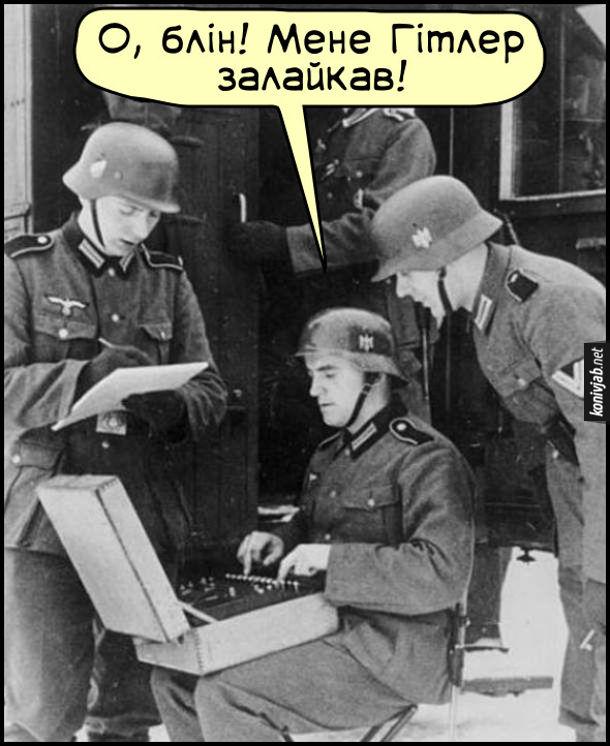 Прикол Німці в Другу Світову. Німецький солдат працює на шифрувальному пристрої. Каже: - О, блін! Мене Гітлер залайкав. Демотиватори, приколи, історія