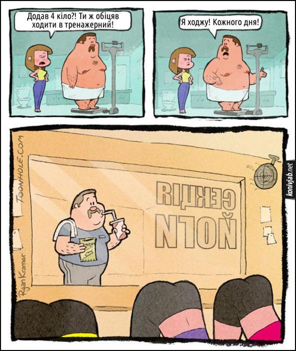 Смішний комікс Чоловік ходить в тренажерний. Чоловік важиться на вагах. Підгодить дружина, каже: - Додав 4 кіло?! Ти ж обіцяв ходити в тренажерний! Чоловік: - Я ходжу! Кожного дня! Чоловік й дісно ходить в спортзал але весь час їсть фаст-фуд і дивиться на дівчат в секції йоги