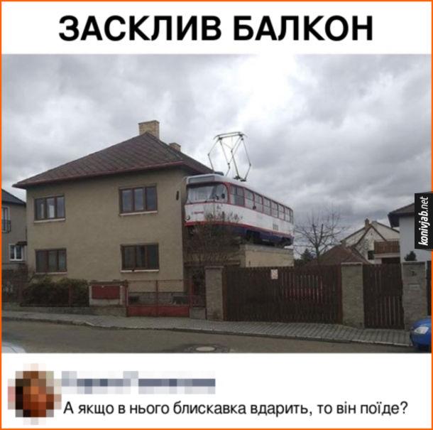 Прикольний балкон. Засклив балкон замість балкона старий трамвай. Коментар: А якщо в нього блискавка вдарить, то він поїде?