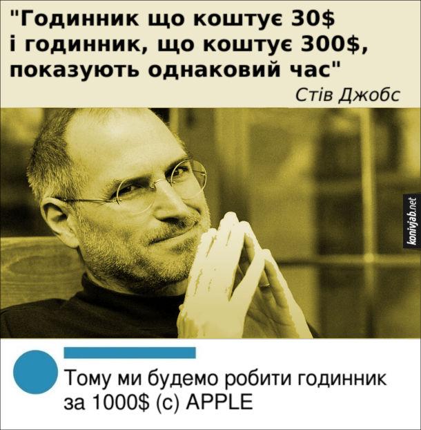 """Вислів Стіва Джобса. """"Годинник що коштує 30$ і годинник, що коштує 300$, показують однаковий час"""". Стів Джобс. Коментар: Тому ми будемо робити годинник за 1000$ (c) APPLE"""