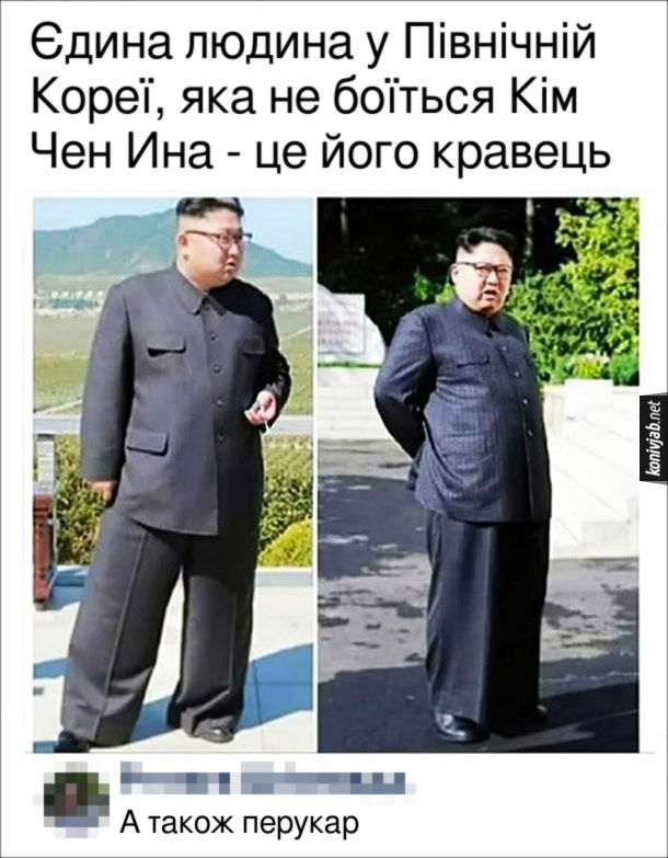 Прикол Штани Кім Чен Ина. Єдина людина у Північній Кореї, яка не боїться Кім Чен Ина - це його кравець. Коментар: А також перукар