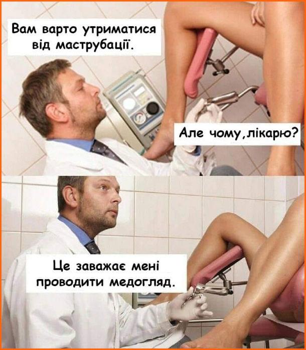 Прикол Гінеколог до пацієнтки: - Вам варто утриматися від маструбації. - Але чому, лікарю? - Це заважає мені проводити медогляд.