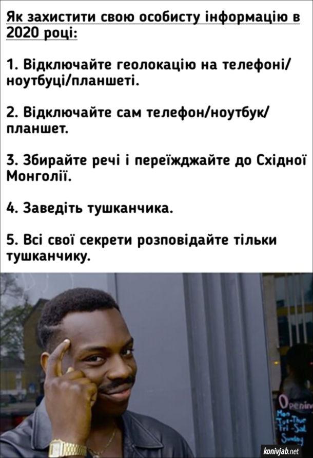 Прикол Захист особистої інформації. Як захистити свою особисту інформацію в 2020 році: 1. Відключайте геолокацію на телефоні/ноутбуці/планшеті. 2. Відключайте сам телефон/ноутбук/планшет. 3. Збирайте речі і переїжджайте до Східної Монголії. 4. Заведіть тушканчика. 5. Всі свої секрети розповідайте тільки тушканчику.