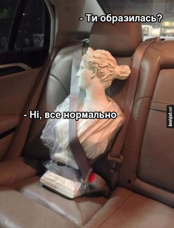 Прикол античне жіноче погруддя на задньому сидінні автомобіля. - Ти образилась. - Ні, все нормально