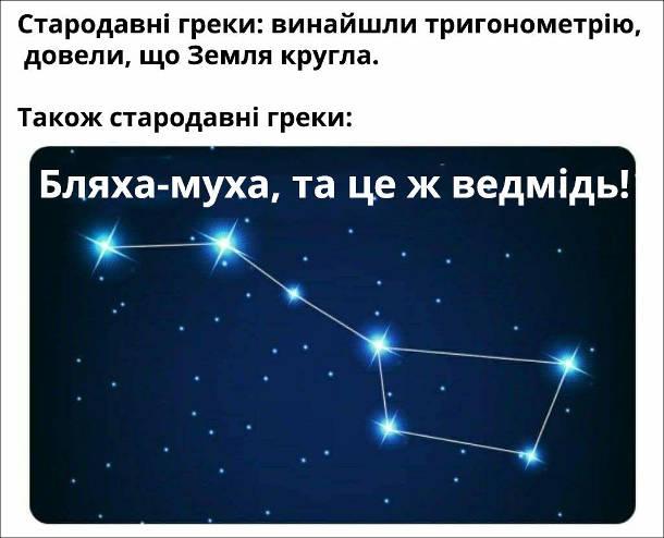 Прикол Велика Ведмедиця. Стародавні греки: винайшли тригонометрію, довели, що Земля кругла. Також стародавні греки ( споглядаючи на зоряне небо): Бляха-муха, та це ж ведмідь!