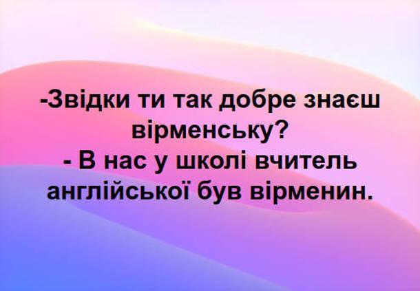 Анекдот Вчитель англійської. - Звідки ти так добре знаєш вірменську? - В нас в школі вчитель англійської був вірменин.