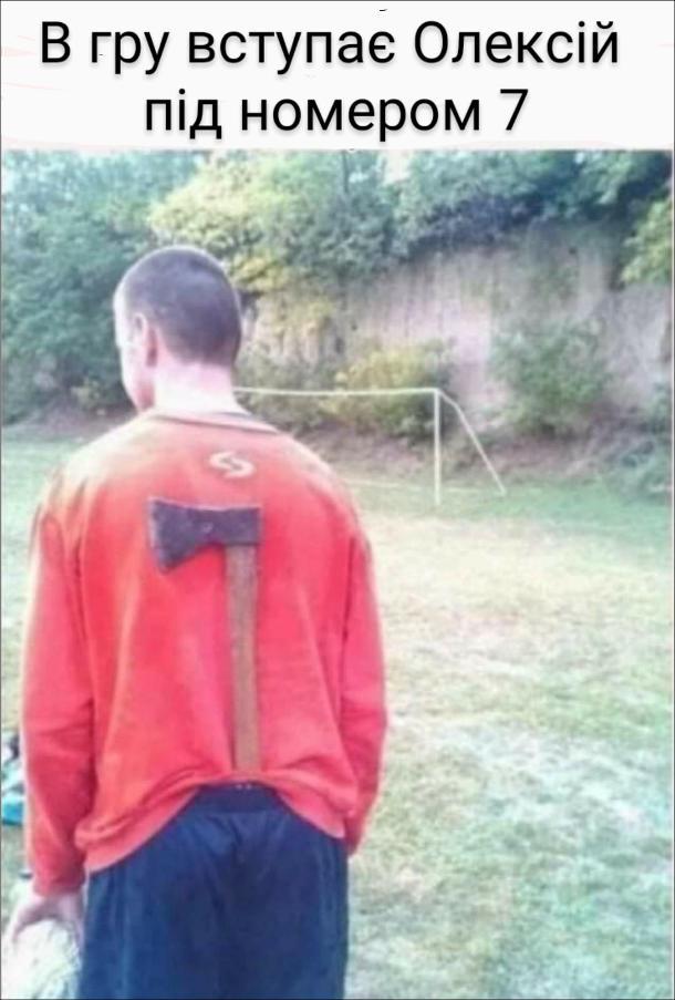 Прикол про футболіста. Футболіст з сокирою за спиною. В гру вступає Олексій під номером 7