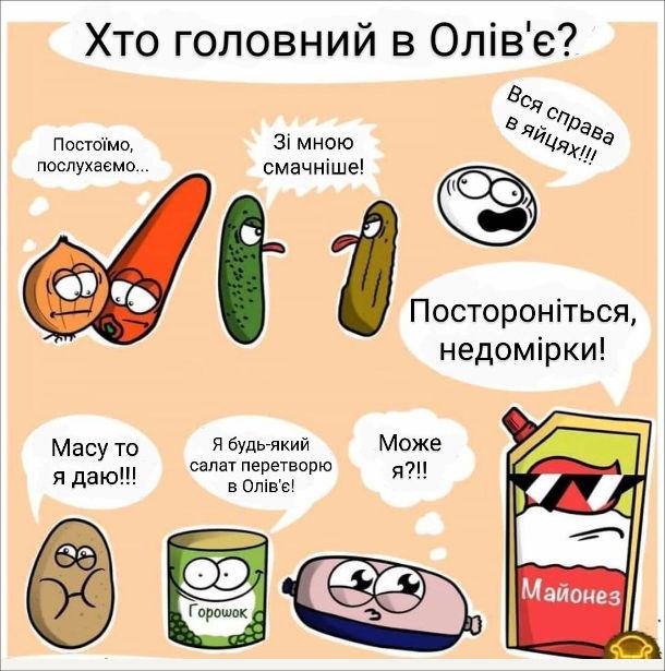 Смішний малюнок про олів'є. Інгредієнти олів'є сперечаються, хто головний в олів'є. Цибуля іморква: - Постоїмо, послухаємо... Сперечаються консервований і свіжий огірки: - Зі мною смачніше. Варене яйце: - Вся справа в яйцях!!! Картопля: - Масу то я даю!!! Консервований горошок: - Я будь-який салат перетворю на олів'є! Ковбаса: - Може я?!! Майонез: - Постороніться, недомірки!