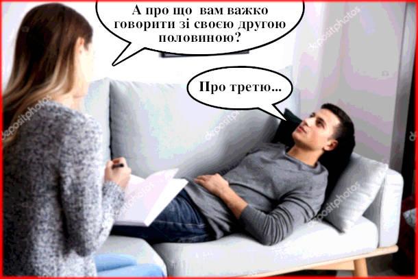 Жарт В сімейного психолога. - А про що  вам важко говорити зі своєю другою половиною? - Про третю...