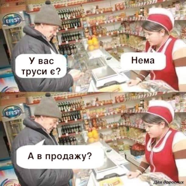 Смішний діалог в магазині. Покупець: - У вас труси є? Продавчиня: - Нема. Покупець: - А в продажу?