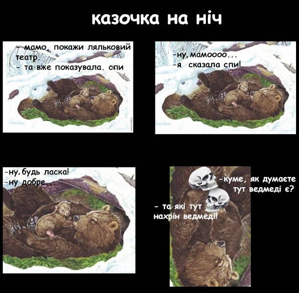 """Прикол Ведмеді в барлозі - ведмедиця і ведмежа. - Мамо, покажи ляльковий театр. - Та я вже показувала. Спи. - Ну, мамоооо... - Я сказала спи! - Ну, будь ласка! - Ну добре. """"Куме, як ви думаєте, тут ведмеді є?"""" """"Та які тут нахрін ведмеді!"""""""